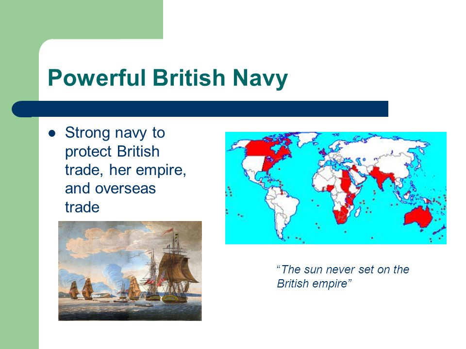 Powerful British Navy Strong navy to protect British trade, her empire, and overseas trade.