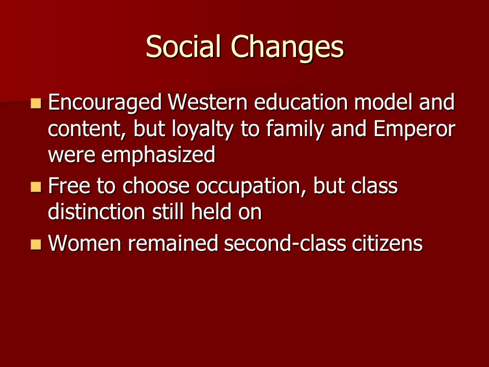 Social Changes Encouraged Western education model and content, but loyalty to family and Emperor were emphasized.