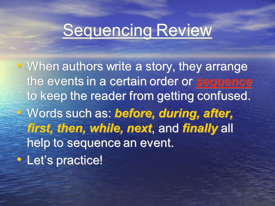 Sequencing Review When authors write a story, they arrange the events in a certain order or sequence to keep the reader from getting confused.