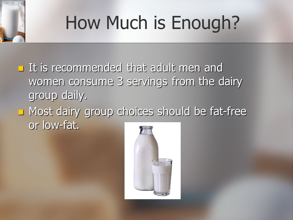How Much is Enough It is recommended that adult men and women consume 3 servings from the dairy group daily.