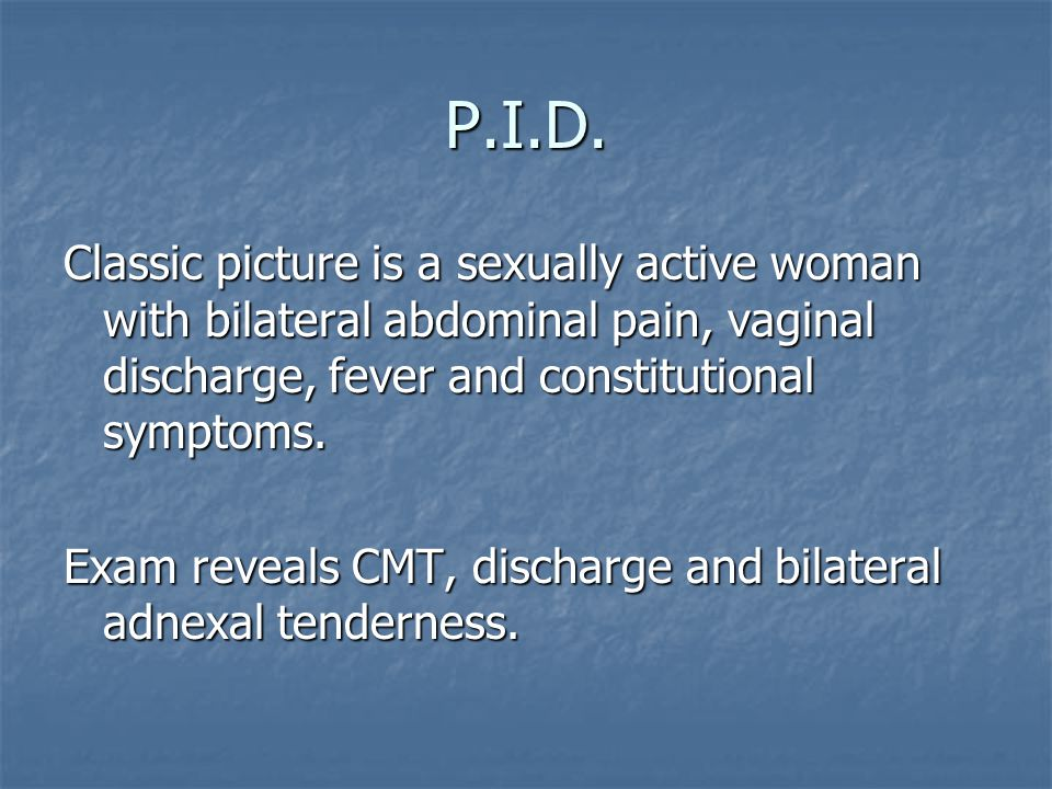 P.I.D. Classic picture is a sexually active woman with bilateral abdominal pain, vaginal discharge, fever and constitutional symptoms.