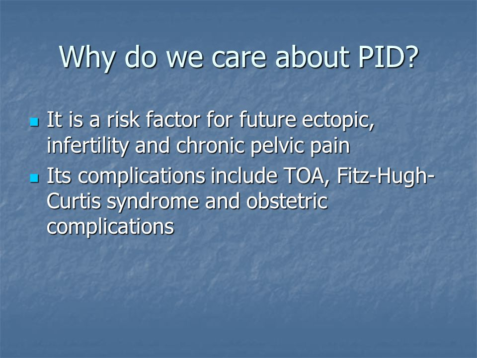 Why do we care about PID It is a risk factor for future ectopic, infertility and chronic pelvic pain.