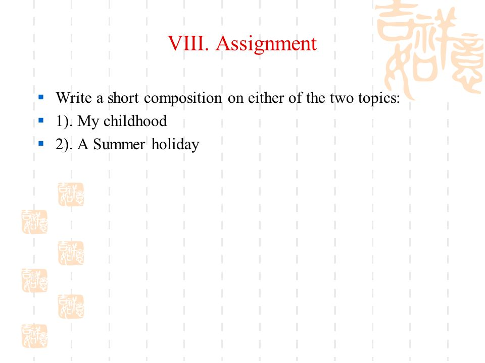 VIII. Assignment Write a short composition on either of the two topics: 1).