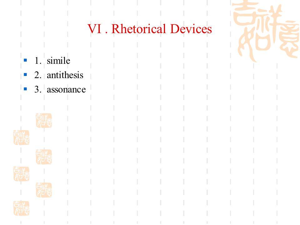VI . Rhetorical Devices 1. simile 2. antithesis 3. assonance