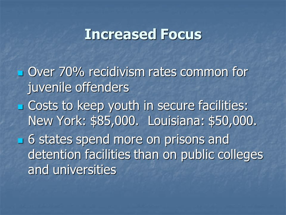 Increased Focus Over 70% recidivism rates common for juvenile offenders.