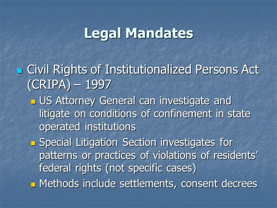 Legal Mandates Civil Rights of Institutionalized Persons Act (CRIPA) – 1997.