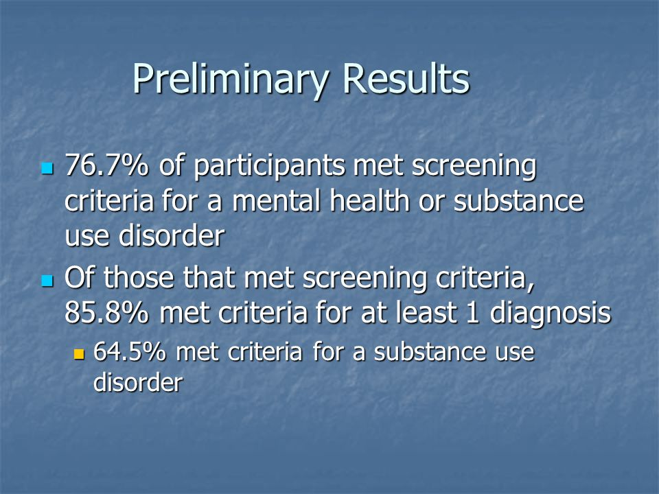 Preliminary Results 76.7% of participants met screening criteria for a mental health or substance use disorder.