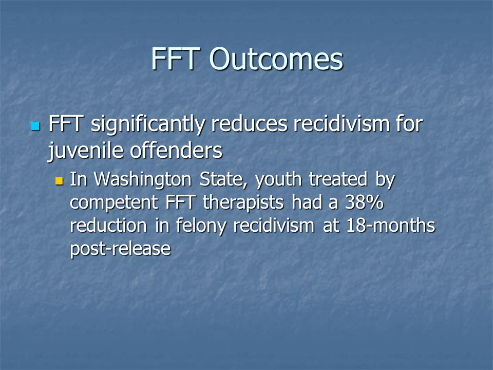 FFT Outcomes FFT significantly reduces recidivism for juvenile offenders.
