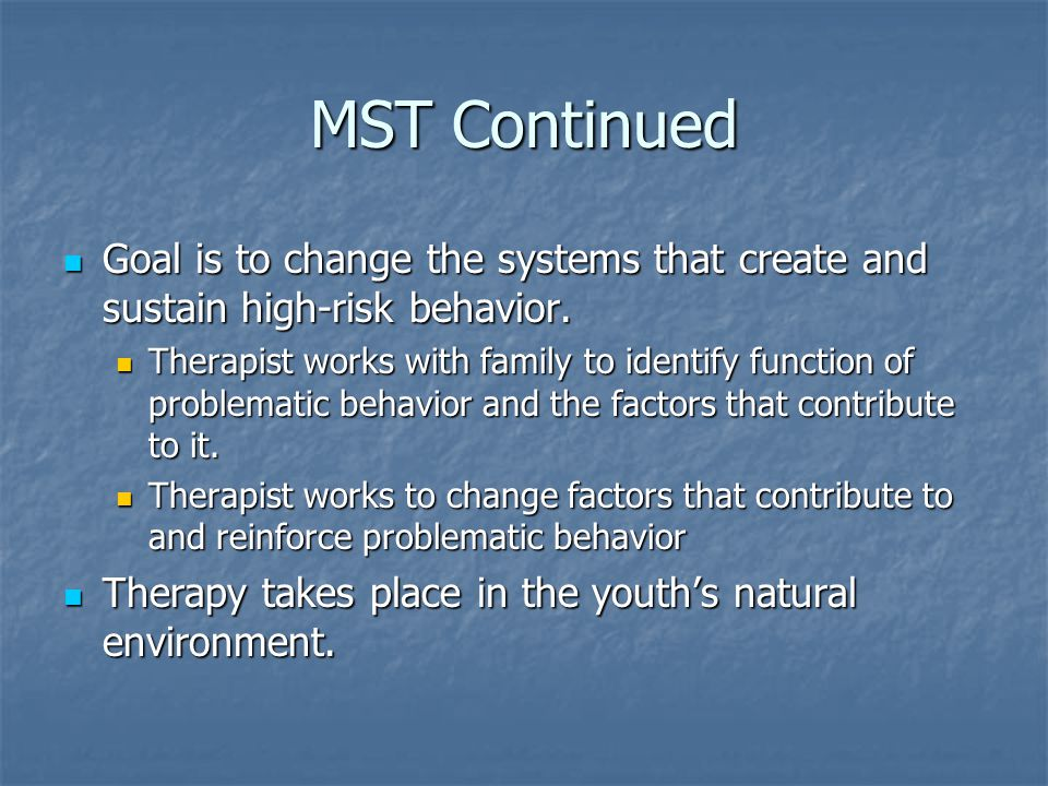 MST Continued Goal is to change the systems that create and sustain high-risk behavior.