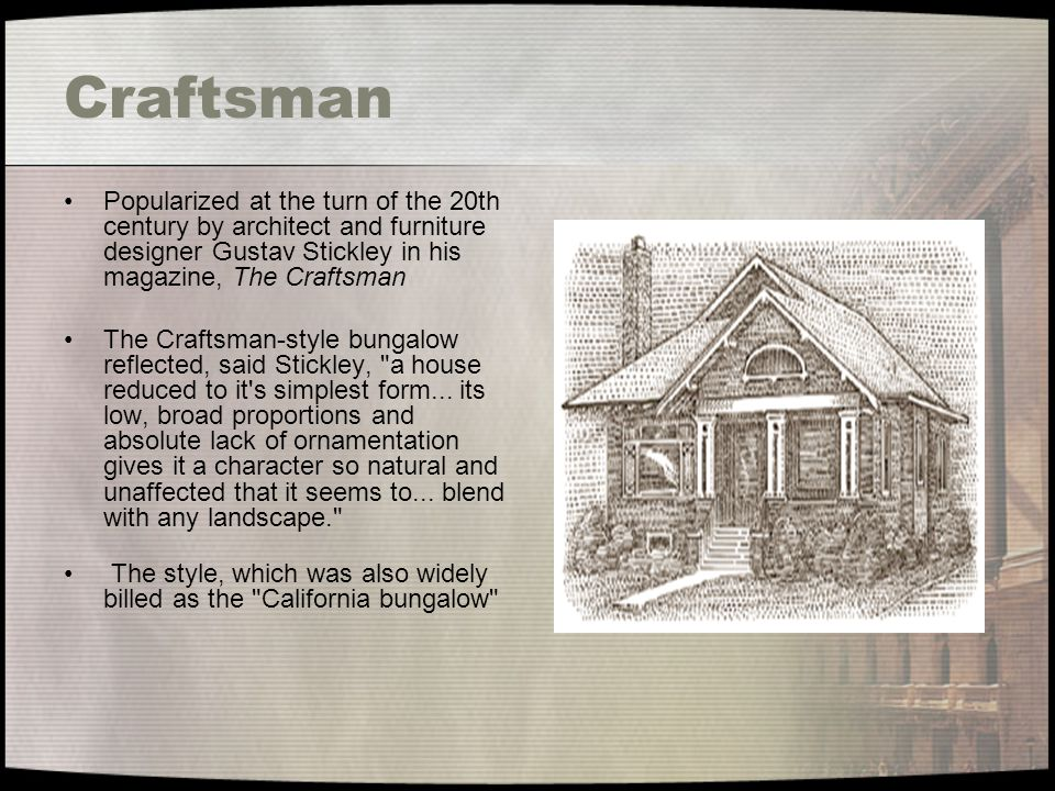 Craftsman Popularized at the turn of the 20th century by architect and furniture designer Gustav Stickley in his magazine, The Craftsman.
