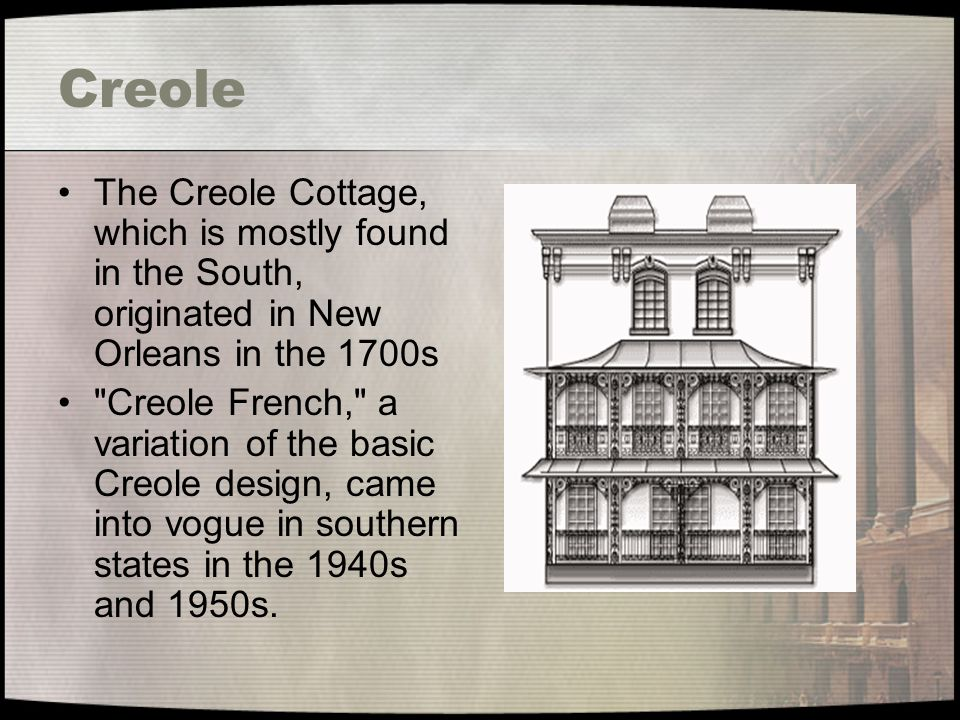 Creole The Creole Cottage, which is mostly found in the South, originated in New Orleans in the 1700s.