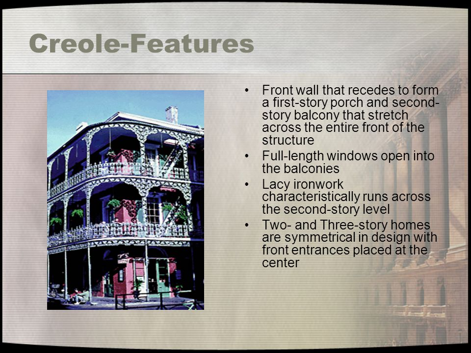 Creole-Features Front wall that recedes to form a first-story porch and second-story balcony that stretch across the entire front of the structure.