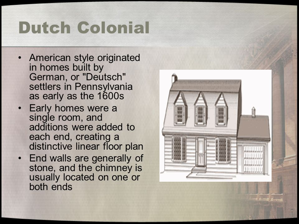 Dutch Colonial American style originated in homes built by German, or Deutsch settlers in Pennsylvania as early as the 1600s.