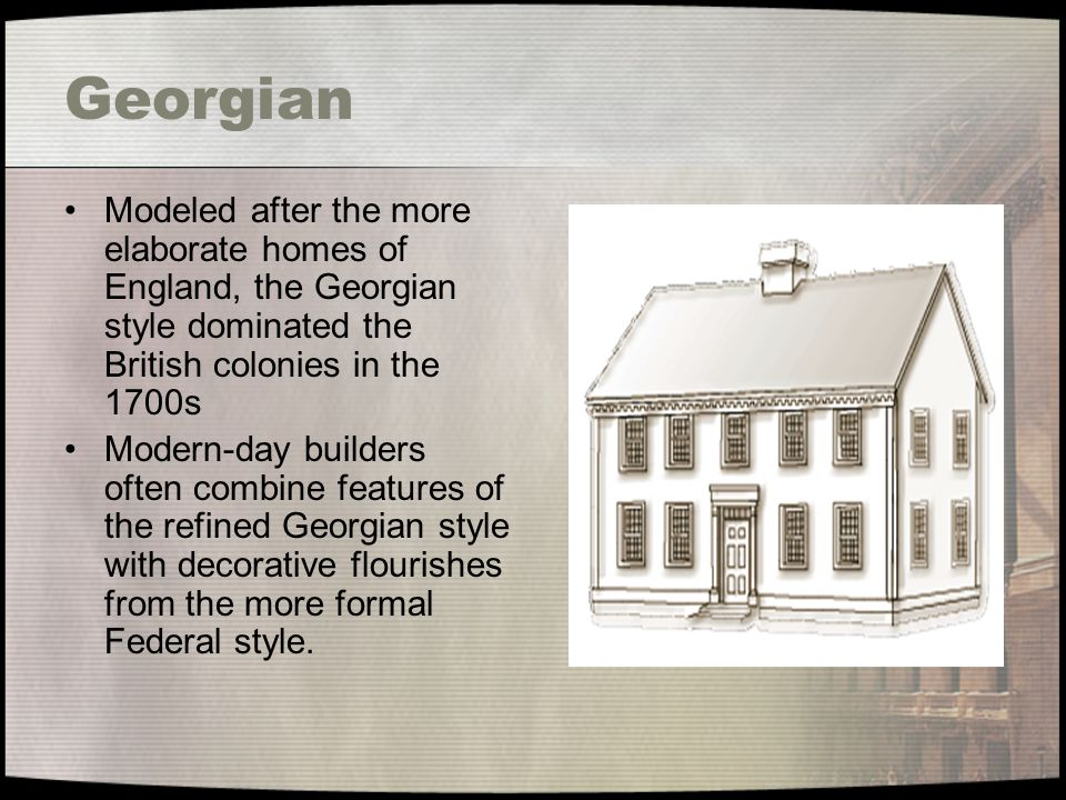 Georgian Modeled after the more elaborate homes of England, the Georgian style dominated the British colonies in the 1700s.
