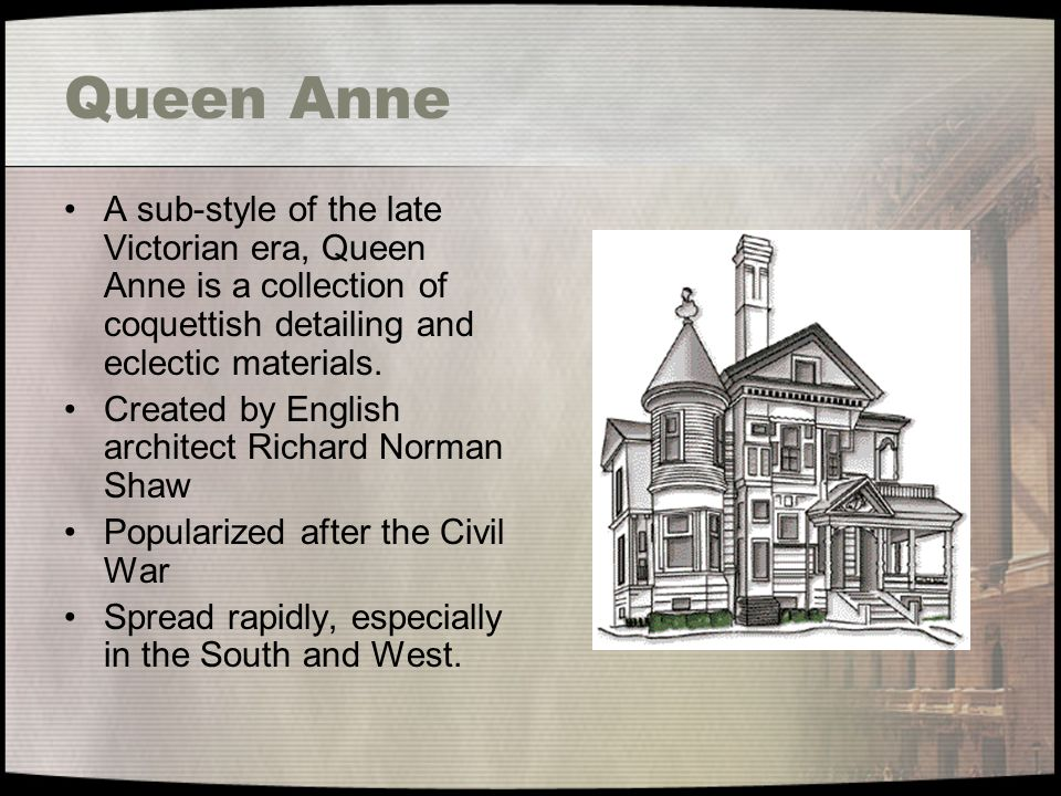 Queen Anne A sub-style of the late Victorian era, Queen Anne is a collection of coquettish detailing and eclectic materials.