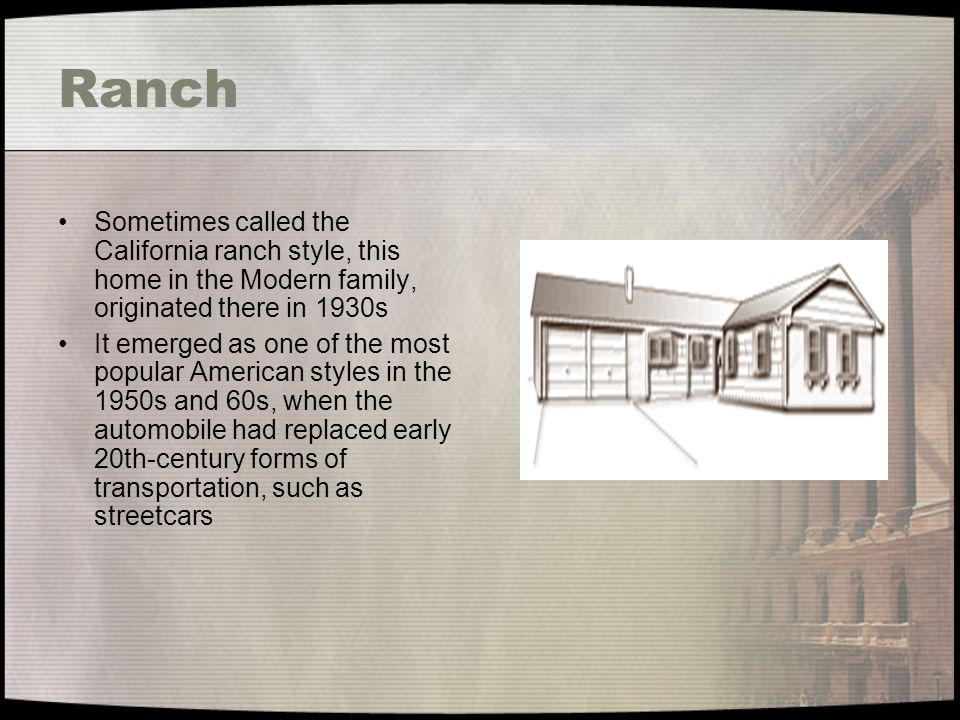 Ranch Sometimes called the California ranch style, this home in the Modern family, originated there in 1930s.