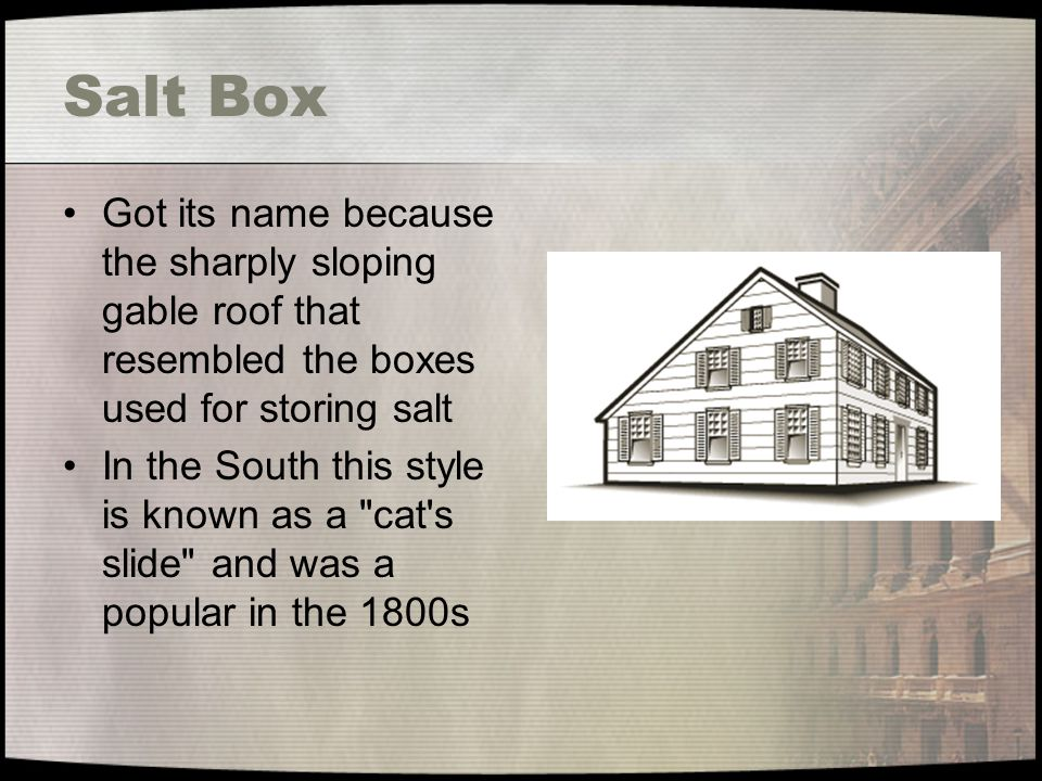 Salt Box Got its name because the sharply sloping gable roof that resembled the boxes used for storing salt.
