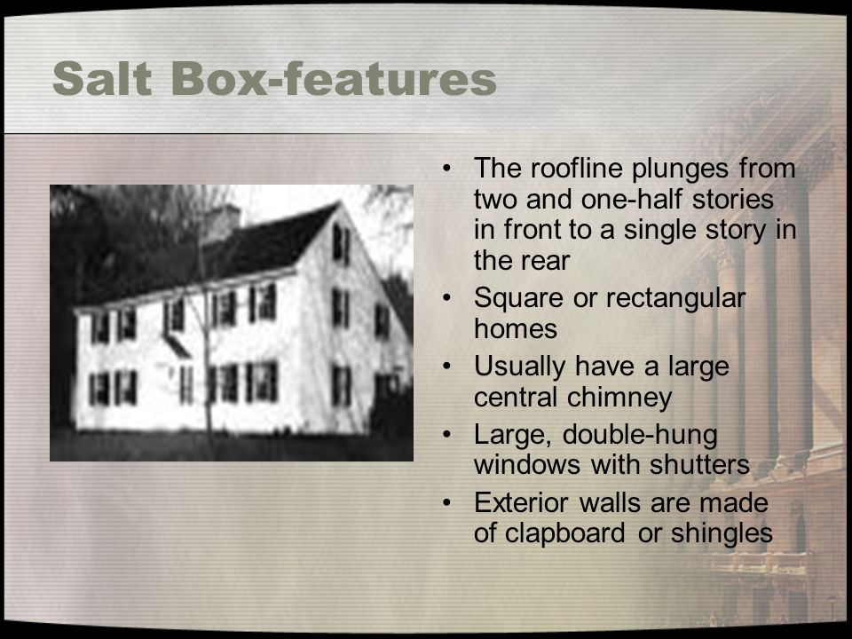 Salt Box-features The roofline plunges from two and one-half stories in front to a single story in the rear.
