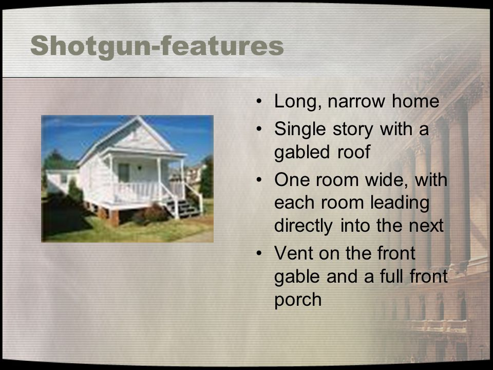 Shotgun-features Long, narrow home Single story with a gabled roof
