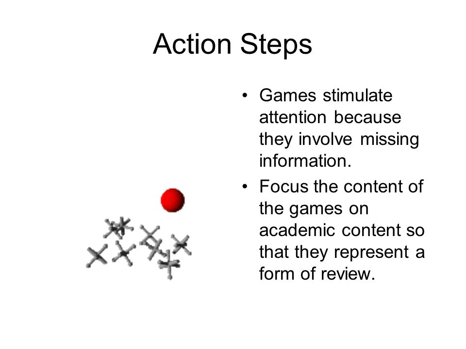 Action Steps Games stimulate attention because they involve missing information.