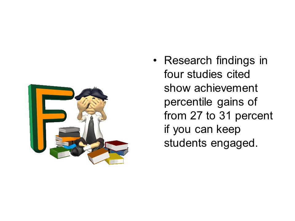 Research findings in four studies cited show achievement percentile gains of from 27 to 31 percent if you can keep students engaged.