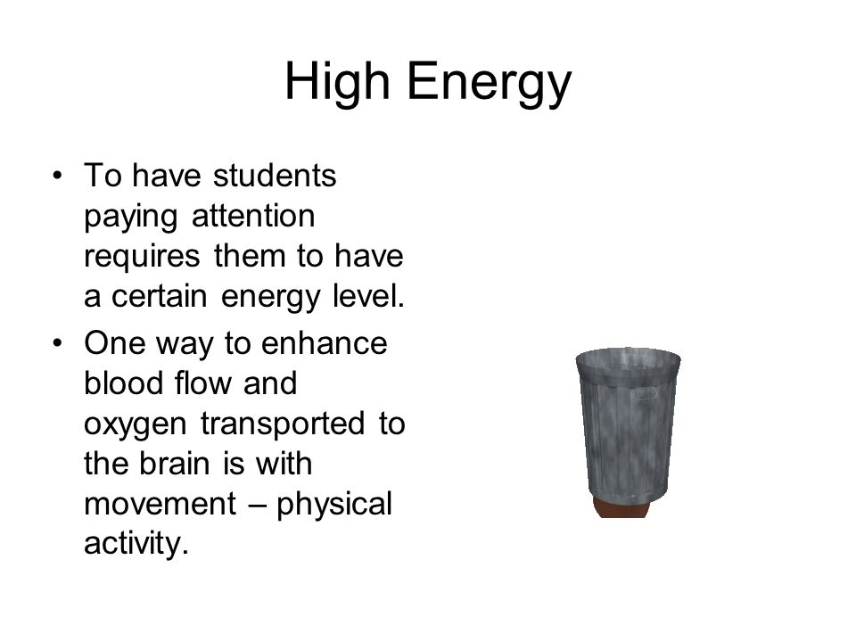 High Energy To have students paying attention requires them to have a certain energy level.