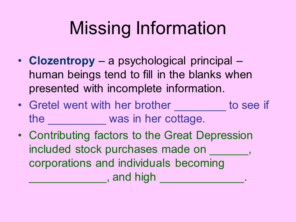 Missing Information Clozentropy – a psychological principal – human beings tend to fill in the blanks when presented with incomplete information.