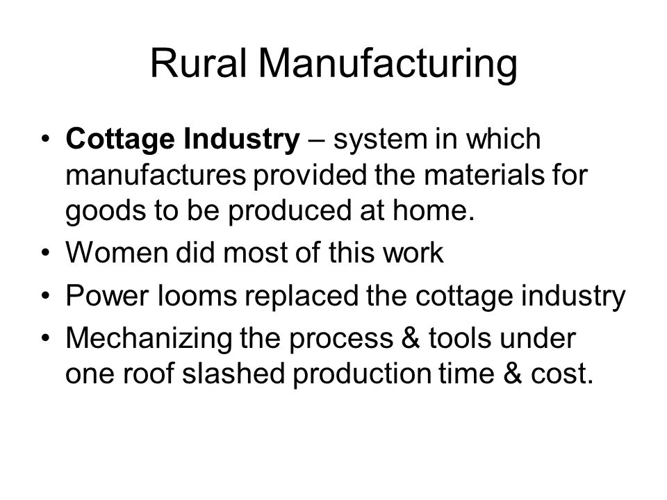 Rural Manufacturing Cottage Industry – system in which manufactures provided the materials for goods to be produced at home.