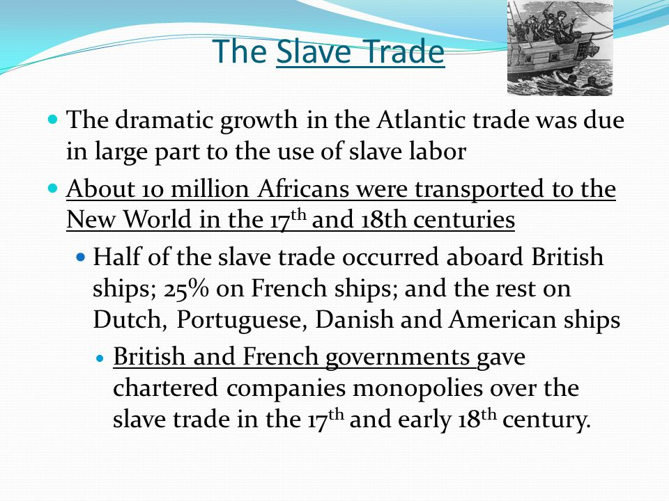The Slave Trade The dramatic growth in the Atlantic trade was due in large part to the use of slave labor.