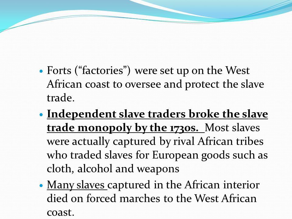 Forts ( factories ) were set up on the West African coast to oversee and protect the slave trade.