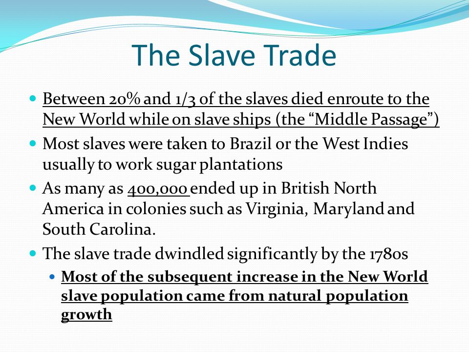 The Slave Trade Between 20% and 1/3 of the slaves died enroute to the New World while on slave ships (the Middle Passage )