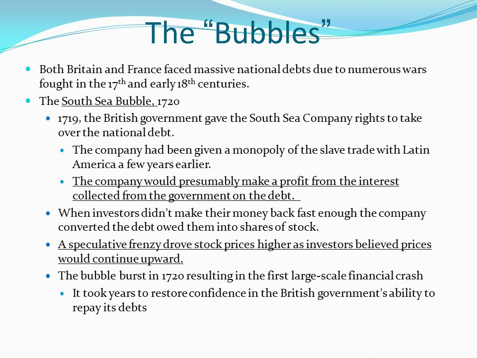 The Bubbles Both Britain and France faced massive national debts due to numerous wars fought in the 17th and early 18th centuries.