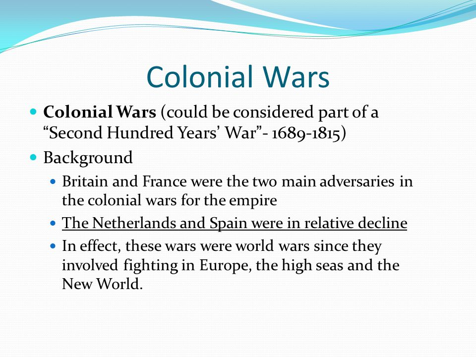 Colonial Wars Colonial Wars (could be considered part of a Second Hundred Years' War - 1689-1815) Background.