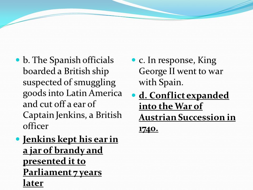 b. The Spanish officials boarded a British ship suspected of smuggling goods into Latin America and cut off a ear of Captain Jenkins, a British officer