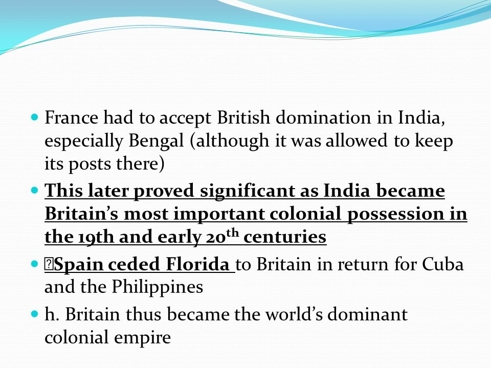 France had to accept British domination in India, especially Bengal (although it was allowed to keep its posts there)