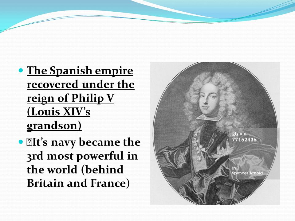 The Spanish empire recovered under the reign of Philip V (Louis XIV's grandson)