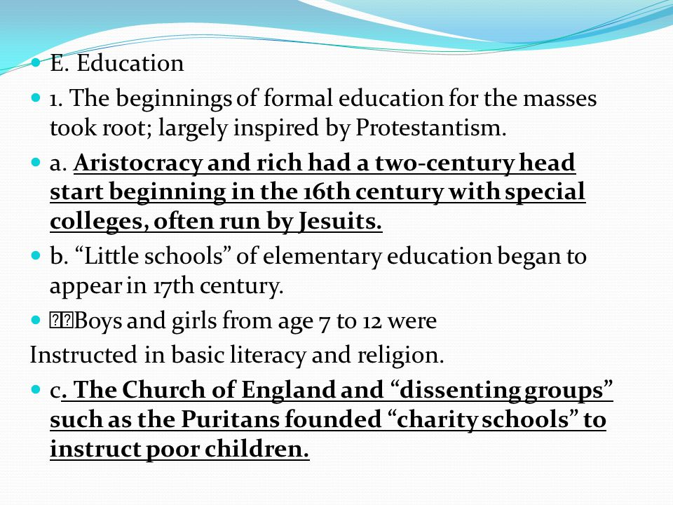 E. Education 1. The beginnings of formal education for the masses took root; largely inspired by Protestantism.