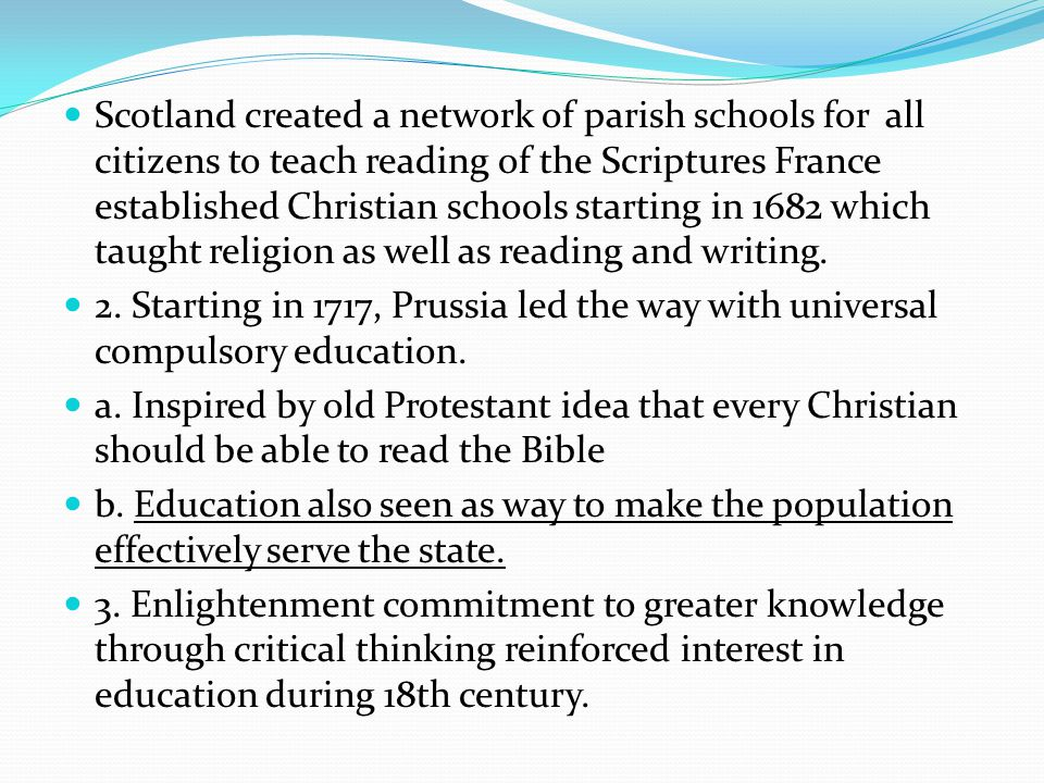 Scotland created a network of parish schools for all citizens to teach reading of the Scriptures France established Christian schools starting in 1682 which taught religion as well as reading and writing.
