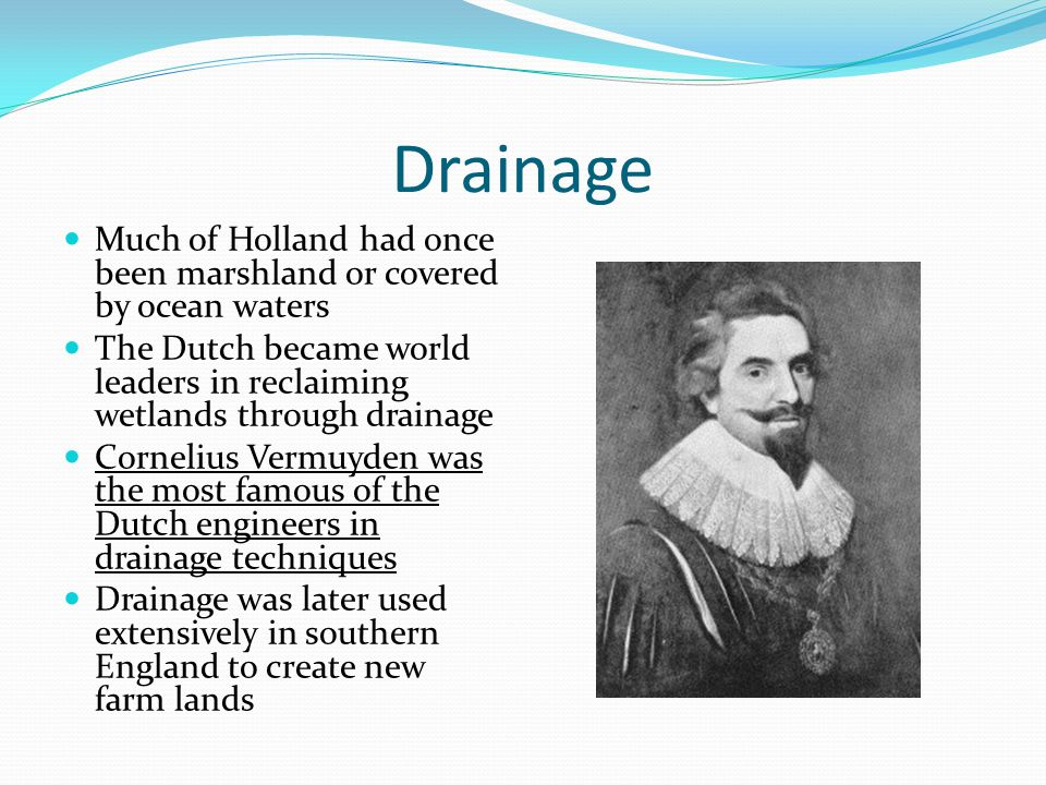 Drainage Much of Holland had once been marshland or covered by ocean waters. The Dutch became world leaders in reclaiming wetlands through drainage.