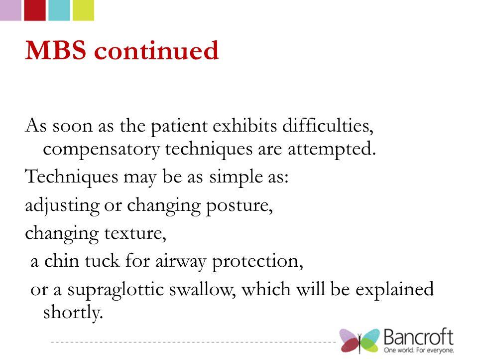 MBS continued As soon as the patient exhibits difficulties, compensatory techniques are attempted. Techniques may be as simple as: