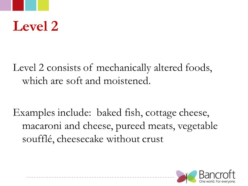 Level 2 Level 2 consists of mechanically altered foods, which are soft and moistened.