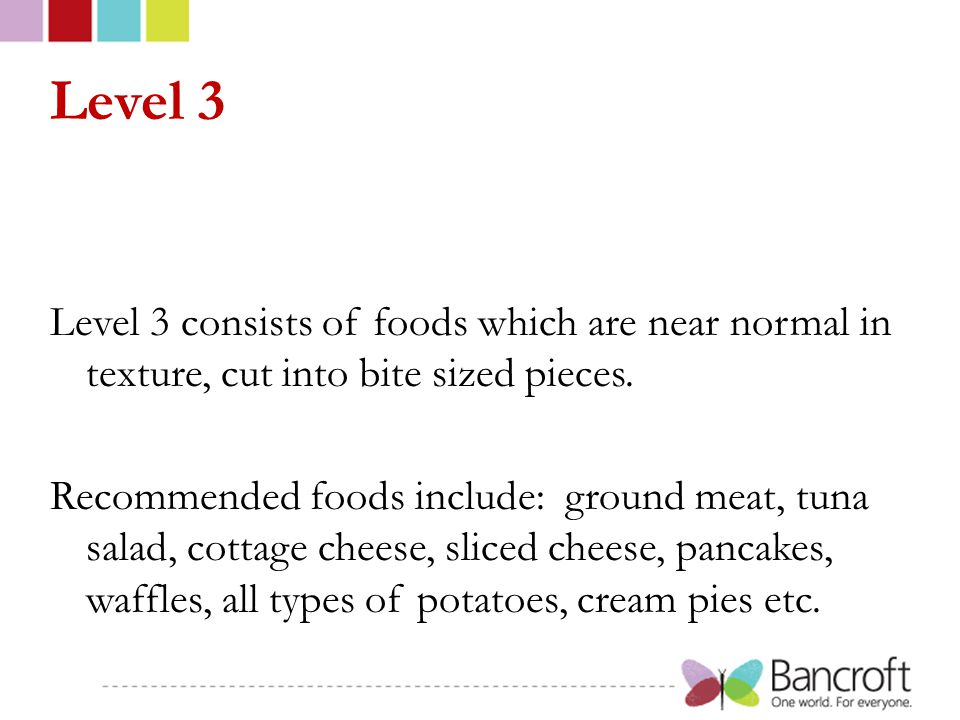 Level 3 Level 3 consists of foods which are near normal in texture, cut into bite sized pieces.