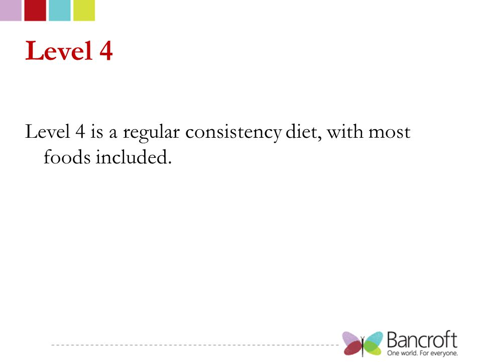 Level 4 Level 4 is a regular consistency diet, with most foods included.