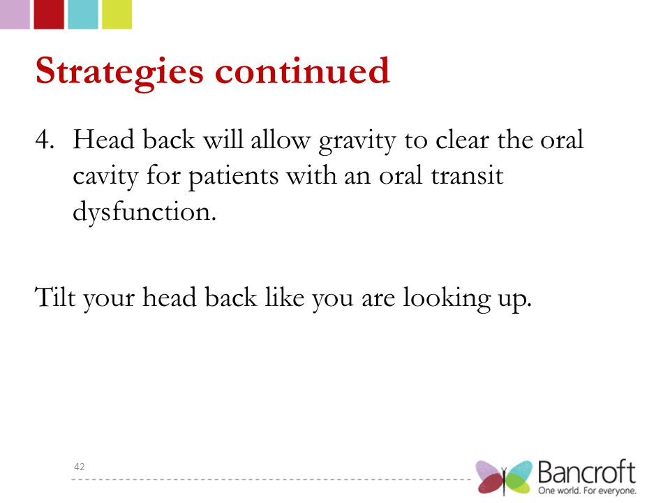 Strategies continued Head back will allow gravity to clear the oral cavity for patients with an oral transit dysfunction.
