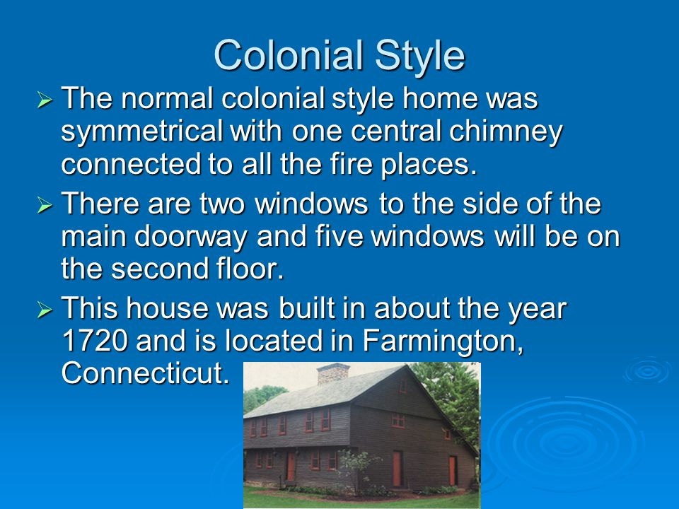 Colonial Style The normal colonial style home was symmetrical with one central chimney connected to all the fire places.