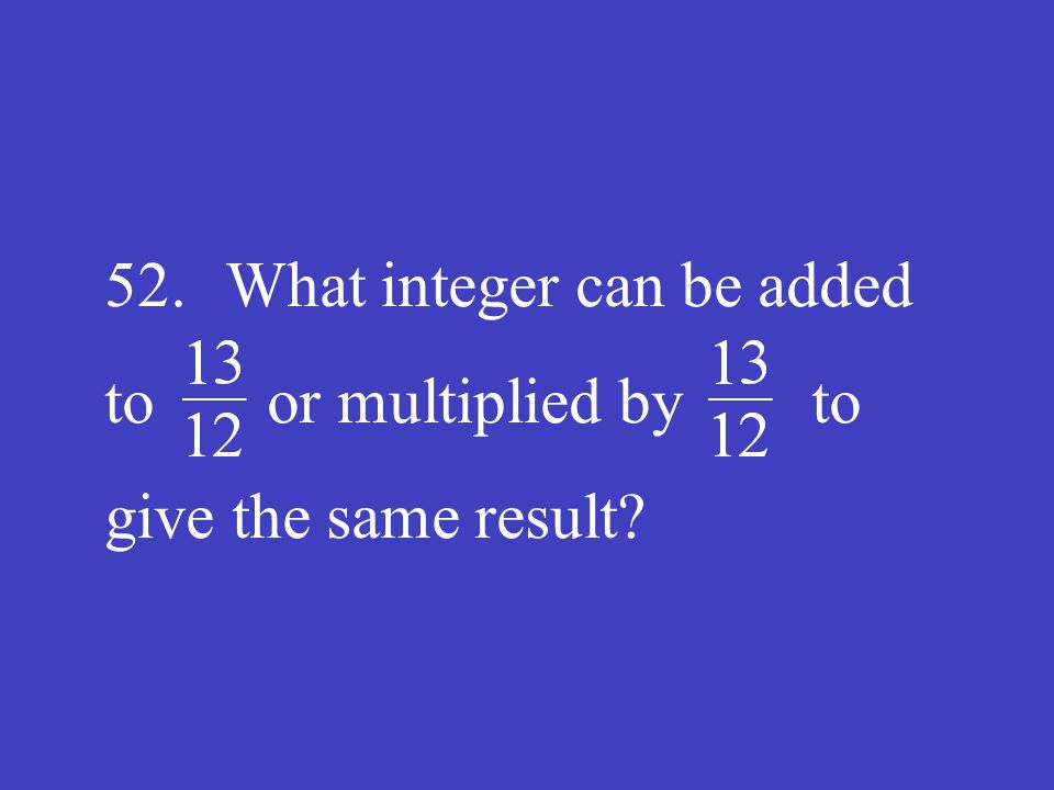 52. What integer can be added to or multiplied by to give the same result