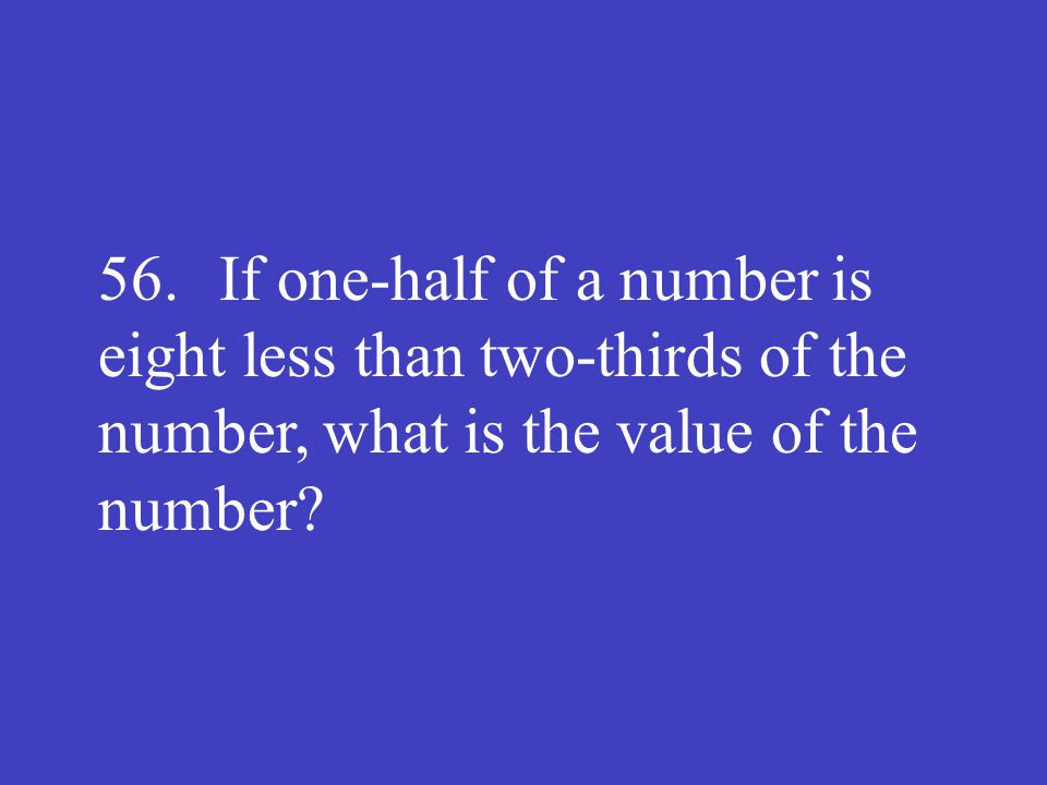56. If one-half of a number is eight less than two-thirds of the number, what is the value of the number