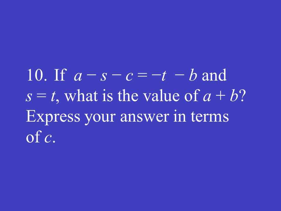 10. If a − s − c = −t − b and s = t, what is the value of a + b