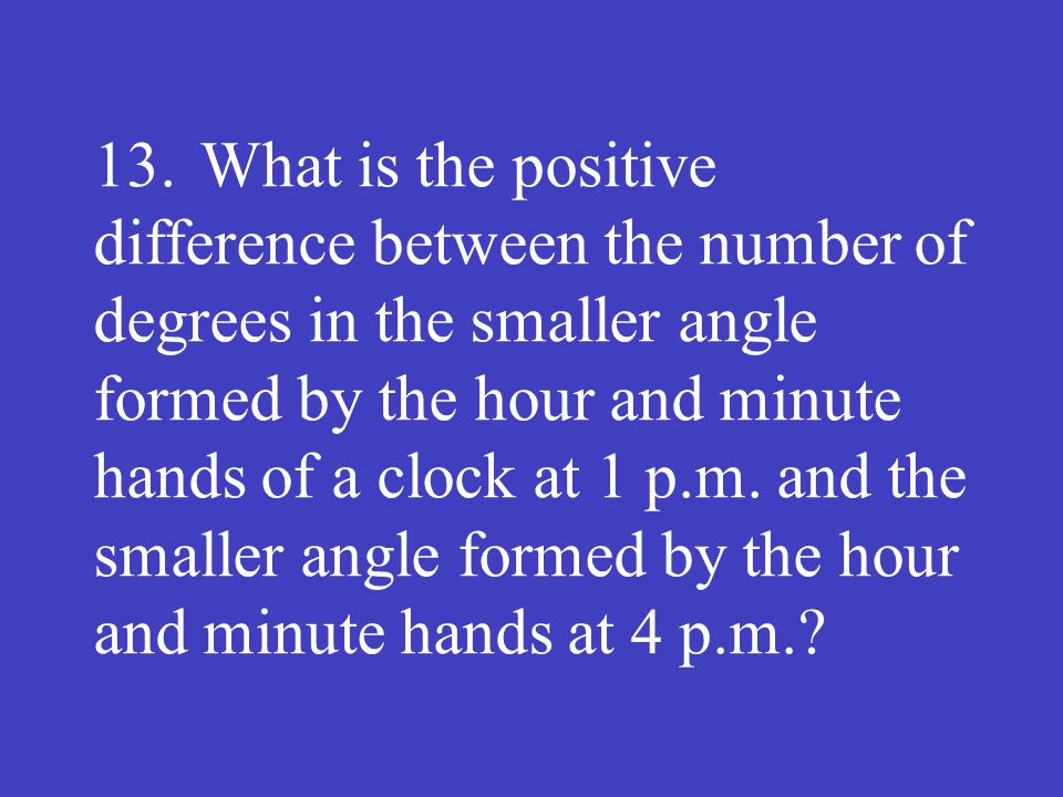 13. What is the positive difference between the number of degrees in the smaller angle formed by the hour and minute hands of a clock at 1 p.m.