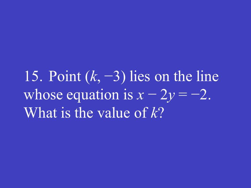 15. Point (k, −3) lies on the line whose equation is x − 2y = −2